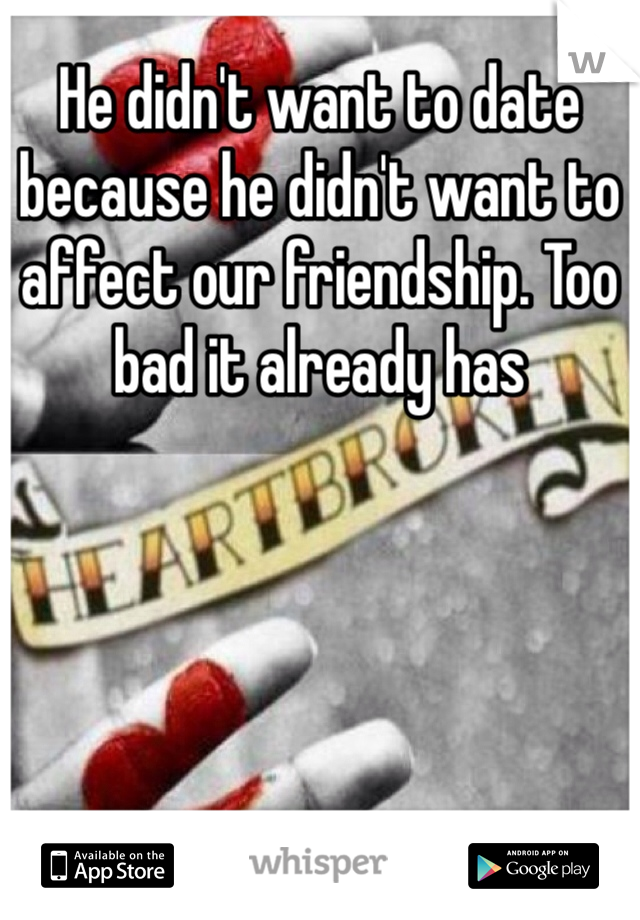 He didn't want to date because he didn't want to affect our friendship. Too bad it already has