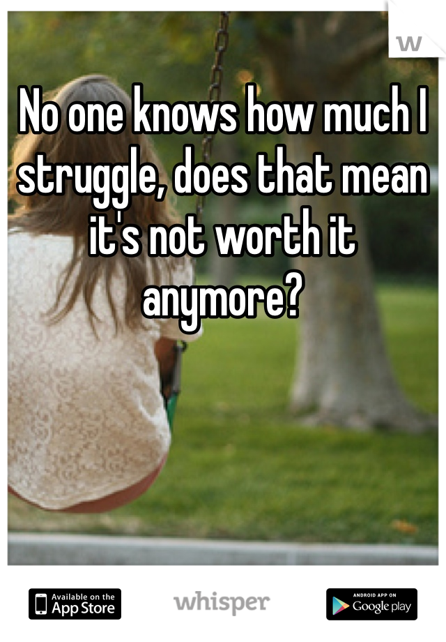 No one knows how much I struggle, does that mean it's not worth it anymore?