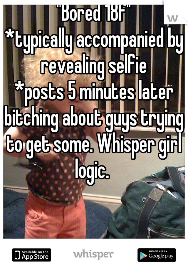 """""""Bored 18f""""  *typically accompanied by revealing selfie *posts 5 minutes later bitching about guys trying to get some. Whisper girl logic."""