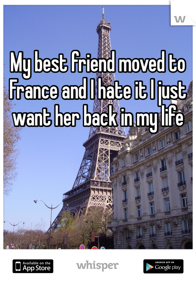 My best friend moved to France and I hate it I just want her back in my life