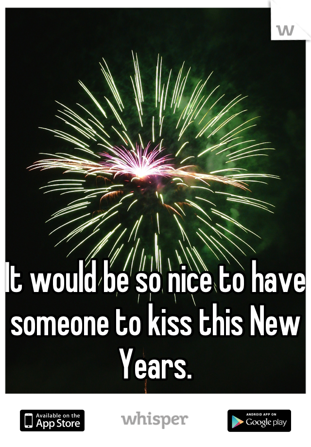It would be so nice to have someone to kiss this New Years.