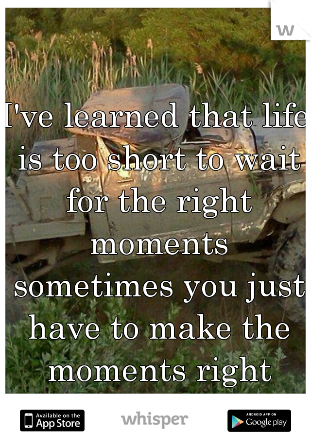 I've learned that life is too short to wait for the right moments sometimes you just have to make the moments right
