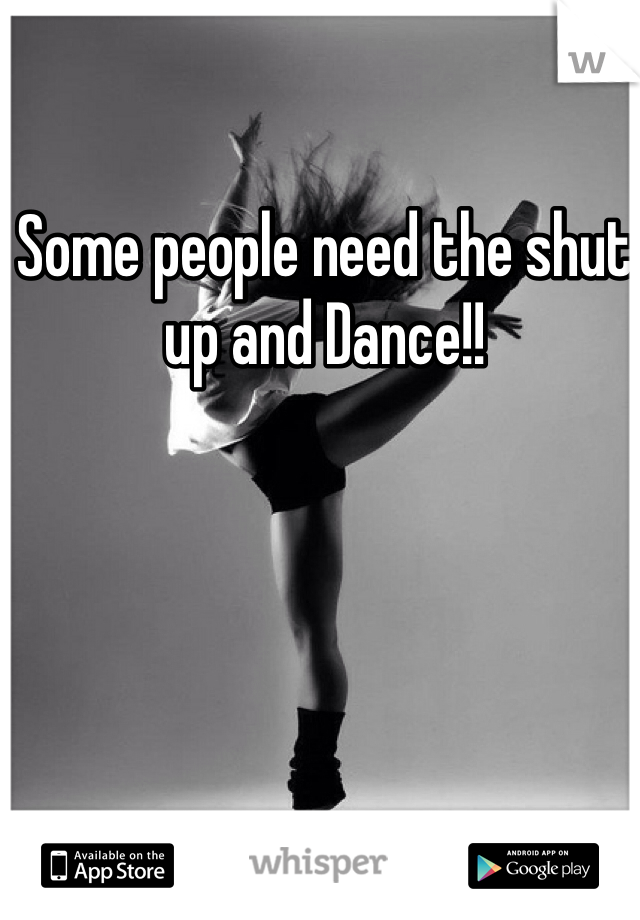 Some people need the shut up and Dance!!
