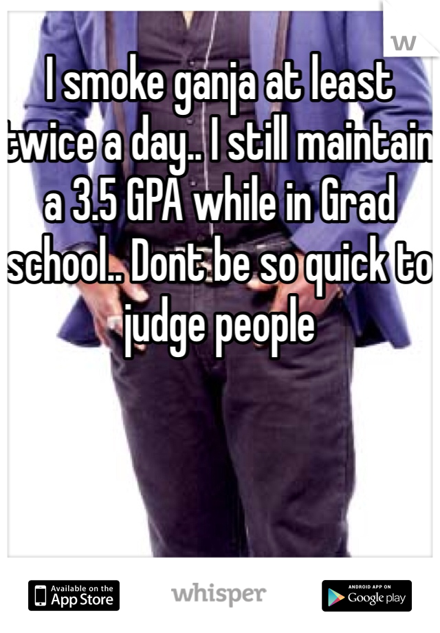 I smoke ganja at least twice a day.. I still maintain a 3.5 GPA while in Grad school.. Dont be so quick to judge people