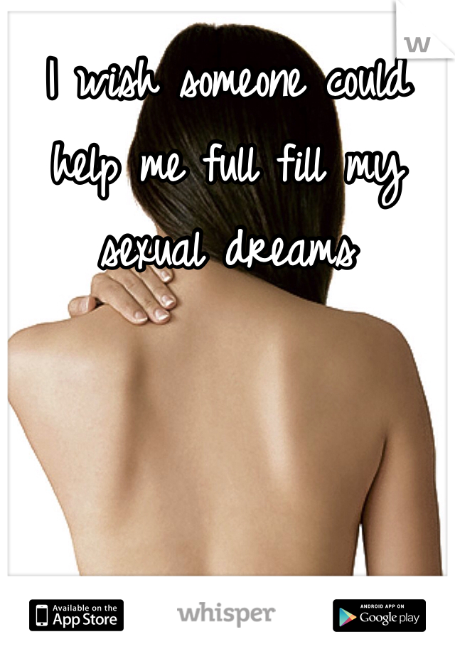 I wish someone could help me full fill my sexual dreams