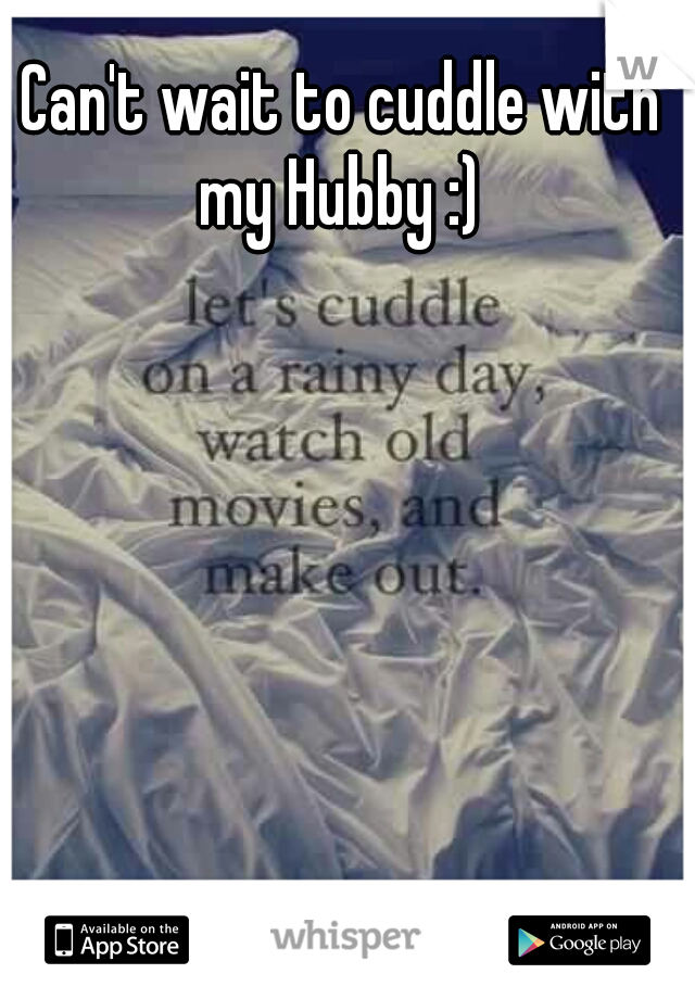 Can't wait to cuddle with my Hubby :)