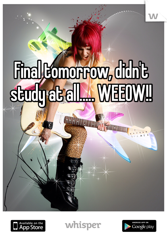 Final tomorrow, didn't study at all..... WEEOW!!