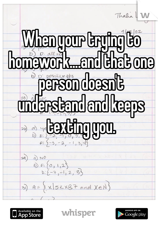 When your trying to homework....and that one person doesn't understand and keeps texting you.