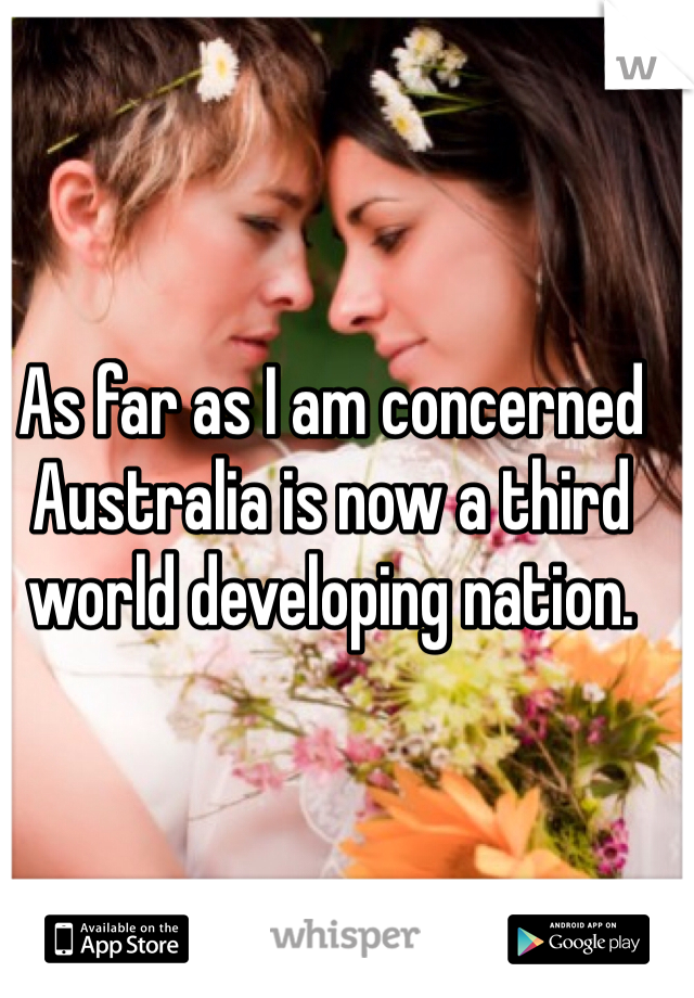 As far as I am concerned Australia is now a third world developing nation.