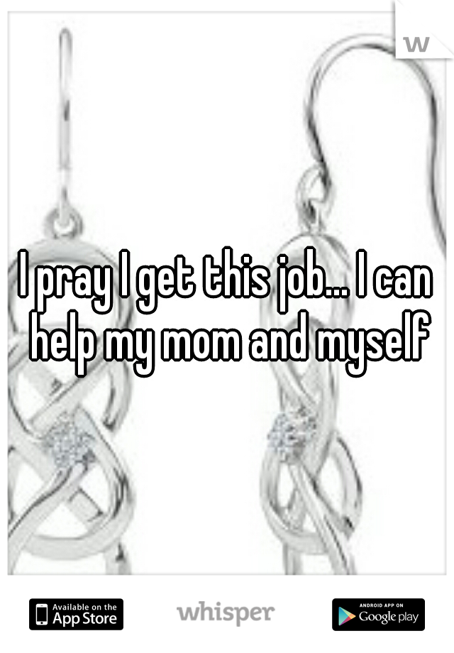 I pray I get this job... I can help my mom and myself