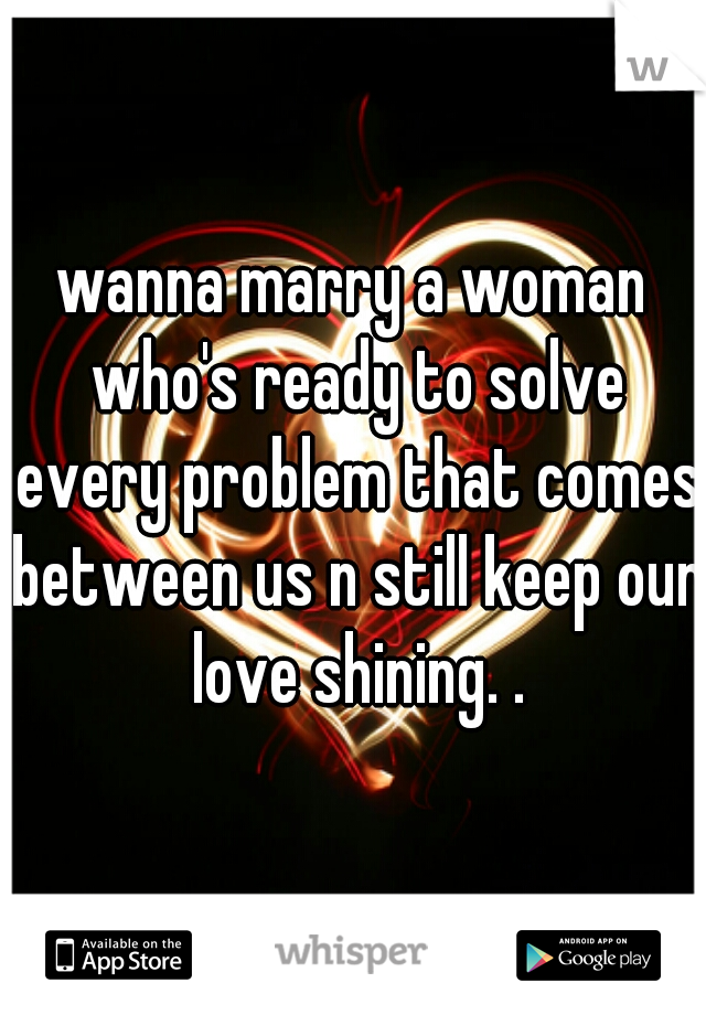 wanna marry a woman who's ready to solve every problem that comes between us n still keep our love shining. .
