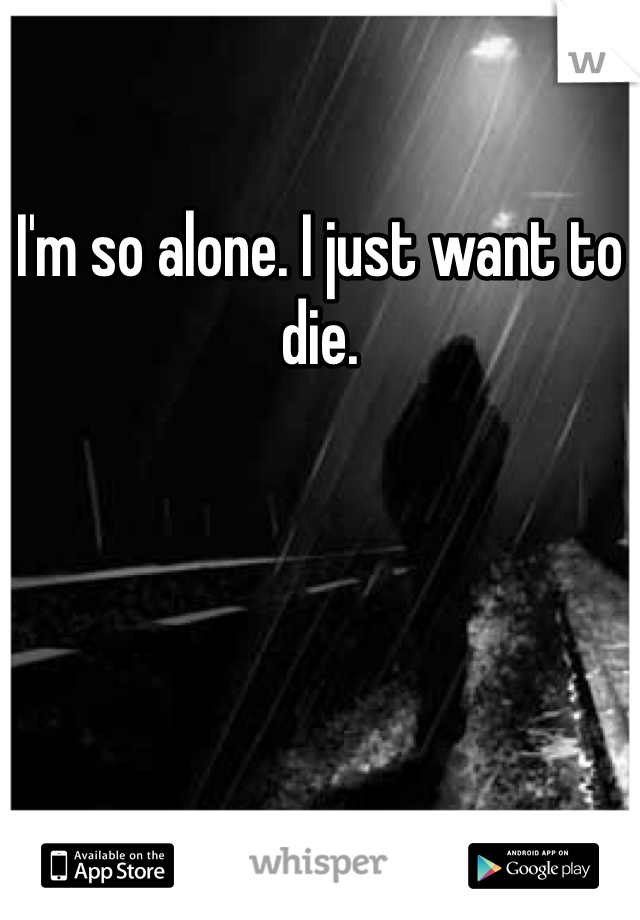 I'm so alone. I just want to die.
