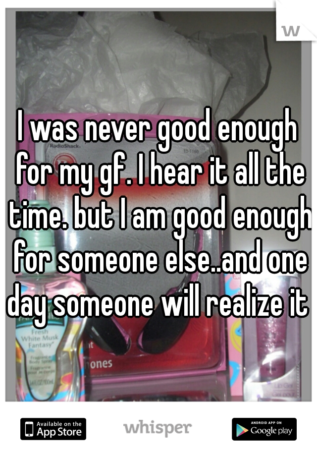 I was never good enough for my gf. I hear it all the time. but I am good enough for someone else..and one day someone will realize it