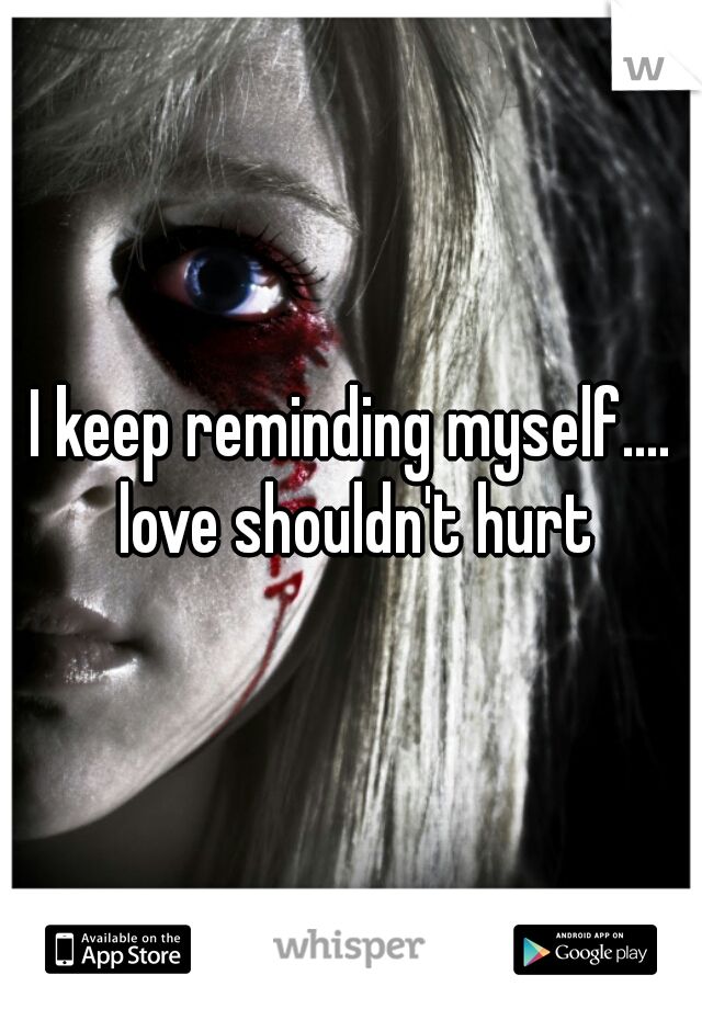 I keep reminding myself.... love shouldn't hurt
