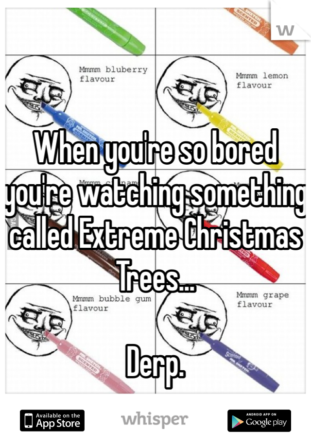 When you're so bored you're watching something called Extreme Christmas Trees...  Derp.