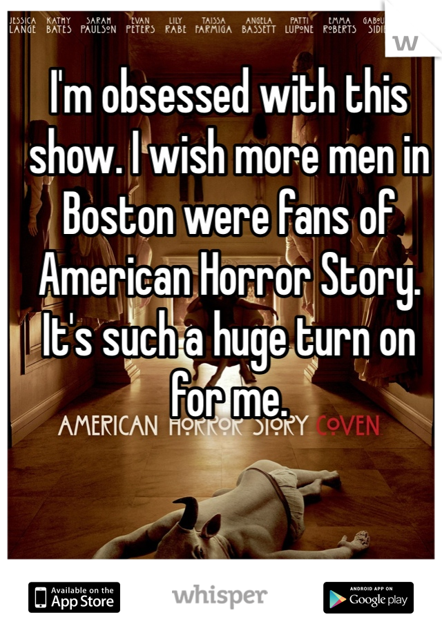 I'm obsessed with this show. I wish more men in Boston were fans of American Horror Story. It's such a huge turn on for me.