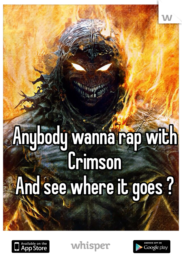 Anybody wanna rap with Crimson  And see where it goes ?