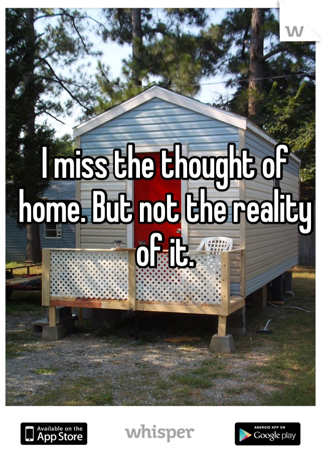 I miss the thought of home. But not the reality of it.