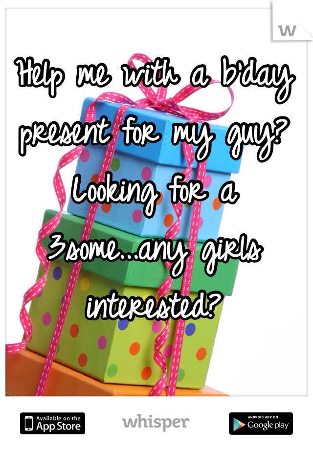 Help me with a b'day present for my guy? Looking for a 3some...any girls interested?