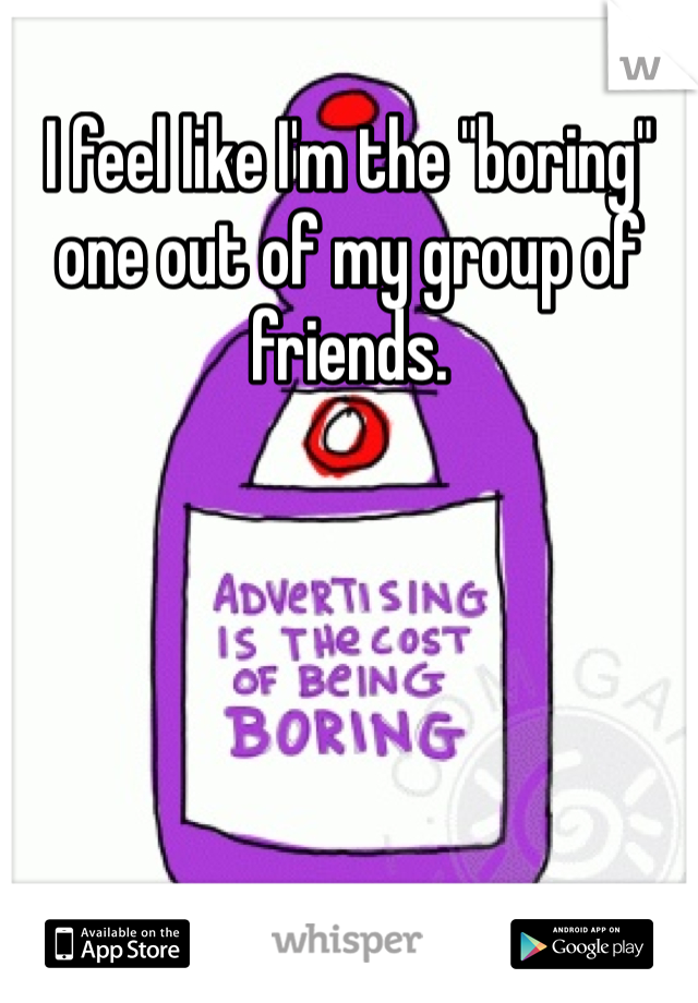 """I feel like I'm the """"boring"""" one out of my group of friends."""