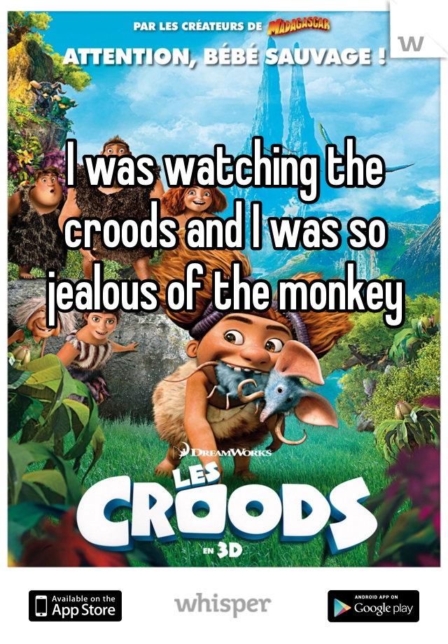 I was watching the croods and I was so jealous of the monkey