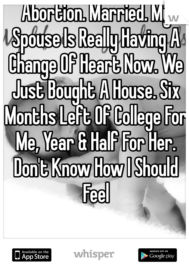 Abortion. Married. My Spouse Is Really Having A Change Of Heart Now. We Just Bought A House. Six Months Left Of College For Me, Year & Half For Her. Don't Know How I Should Feel