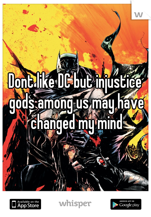 Dont like DC but injustice gods among us may have changed my mind
