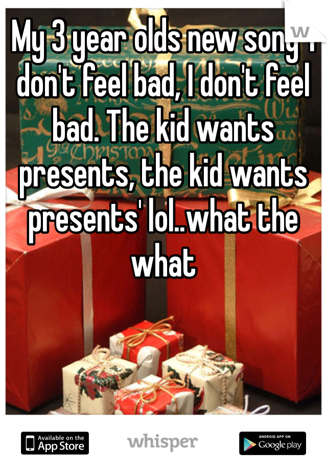 My 3 year olds new song 'I don't feel bad, I don't feel bad. The kid wants presents, the kid wants presents' lol..what the what