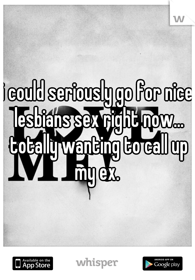 i could seriously go for nice lesbians sex right now... totally wanting to call up my ex.