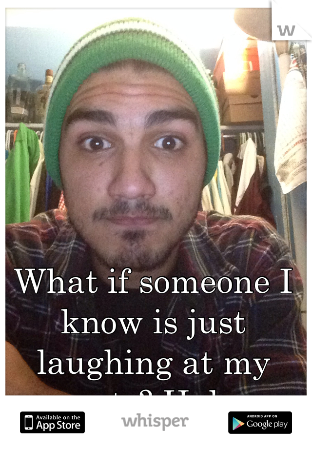 What if someone I know is just laughing at my posts? Haha
