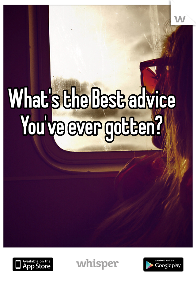 What's the Best advice You've ever gotten?