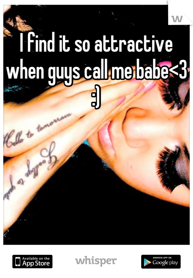 I find it so attractive when guys call me babe<3 :)