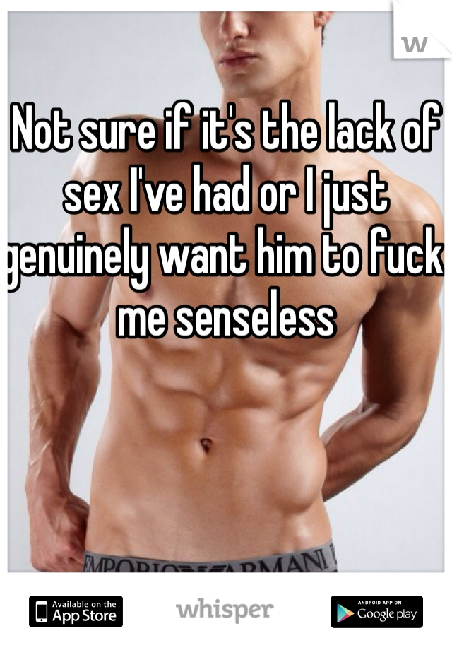 Not sure if it's the lack of sex I've had or I just genuinely want him to fuck me senseless