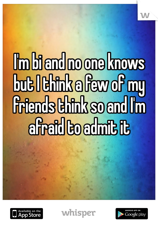 I'm bi and no one knows but I think a few of my friends think so and I'm afraid to admit it