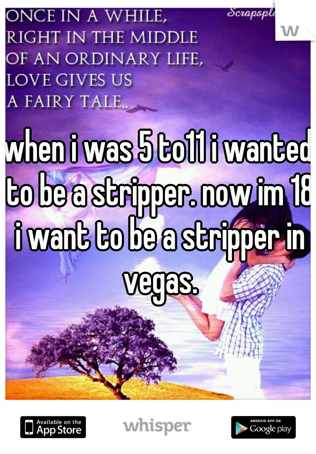 when i was 5 to11 i wanted to be a stripper. now im 18 i want to be a stripper in vegas.