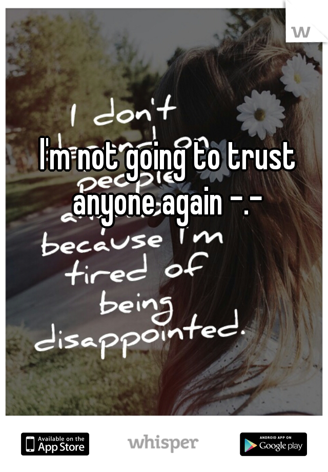 I'm not going to trust anyone again -.-