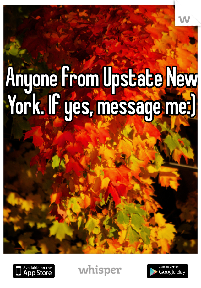 Anyone from Upstate New York. If yes, message me:)