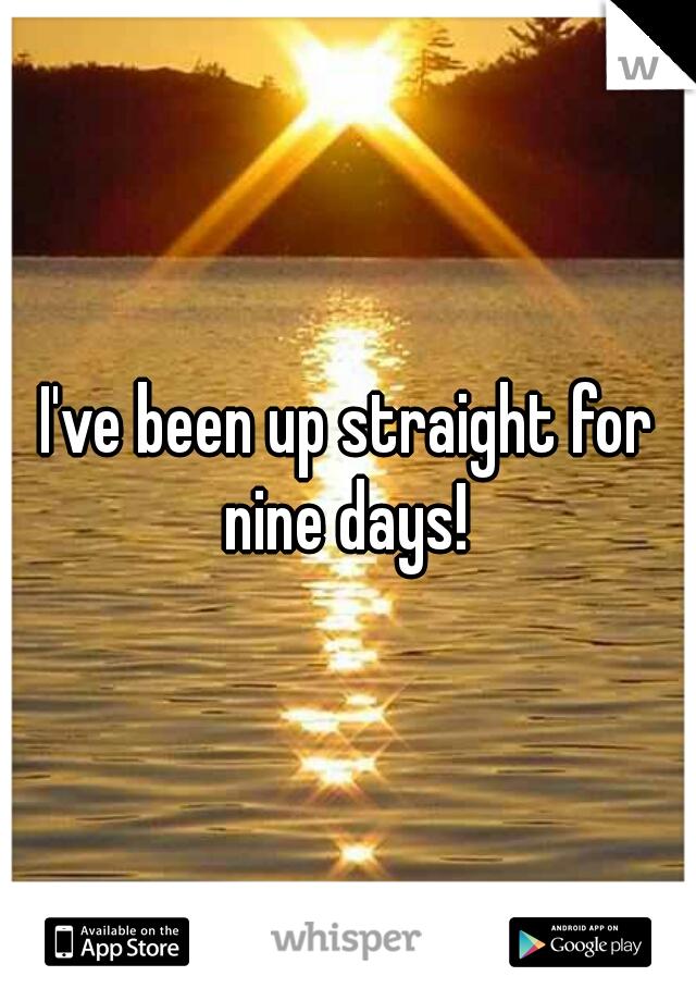 I've been up straight for nine days!