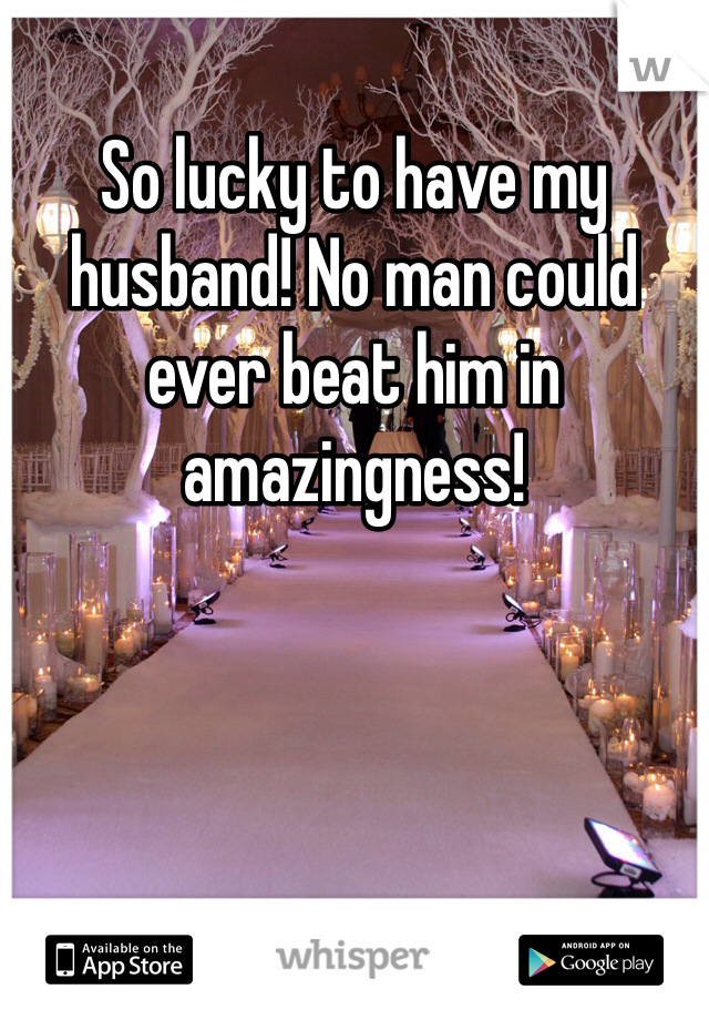 So lucky to have my husband! No man could ever beat him in amazingness!