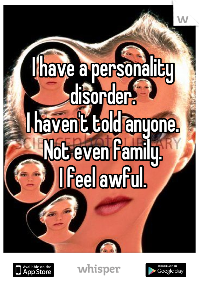 I have a personality disorder. I haven't told anyone. Not even family. I feel awful.
