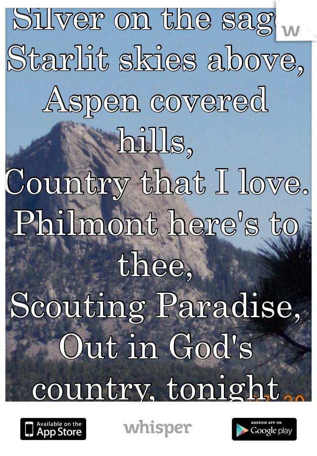 Silver on the sage, Starlit skies above, Aspen covered hills, Country that I love. Philmont here's to thee, Scouting Paradise, Out in God's country, tonight