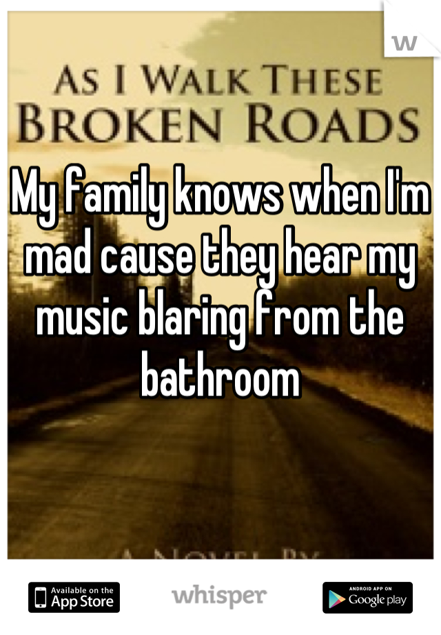 My family knows when I'm mad cause they hear my music blaring from the bathroom
