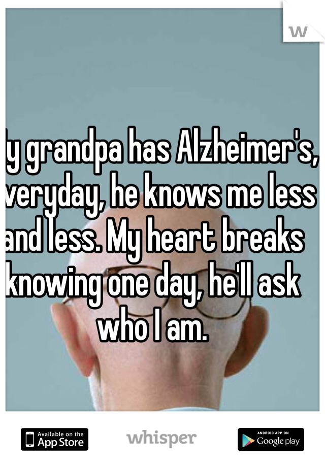 My grandpa has Alzheimer's, everyday, he knows me less and less. My heart breaks knowing one day, he'll ask who I am.