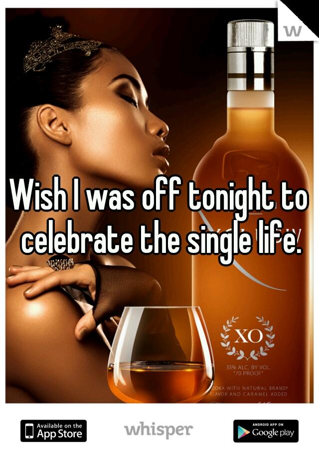 Wish I was off tonight to celebrate the single life.