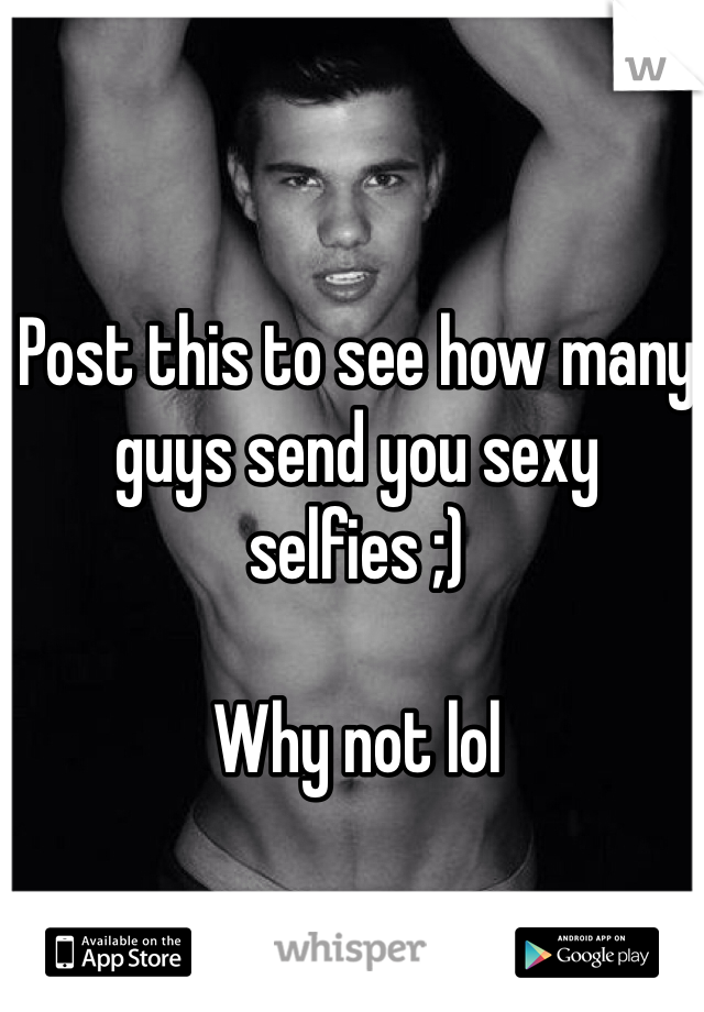 Post this to see how many guys send you sexy selfies ;)   Why not lol