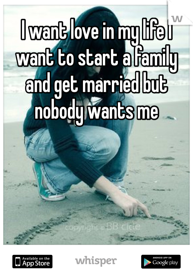 I want love in my life I want to start a family and get married but nobody wants me