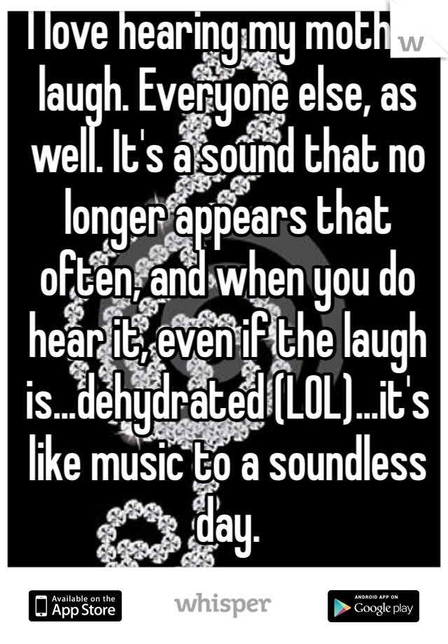 I love hearing my mother laugh. Everyone else, as well. It's a sound that no longer appears that often, and when you do hear it, even if the laugh is...dehydrated (LOL)...it's like music to a soundless day.