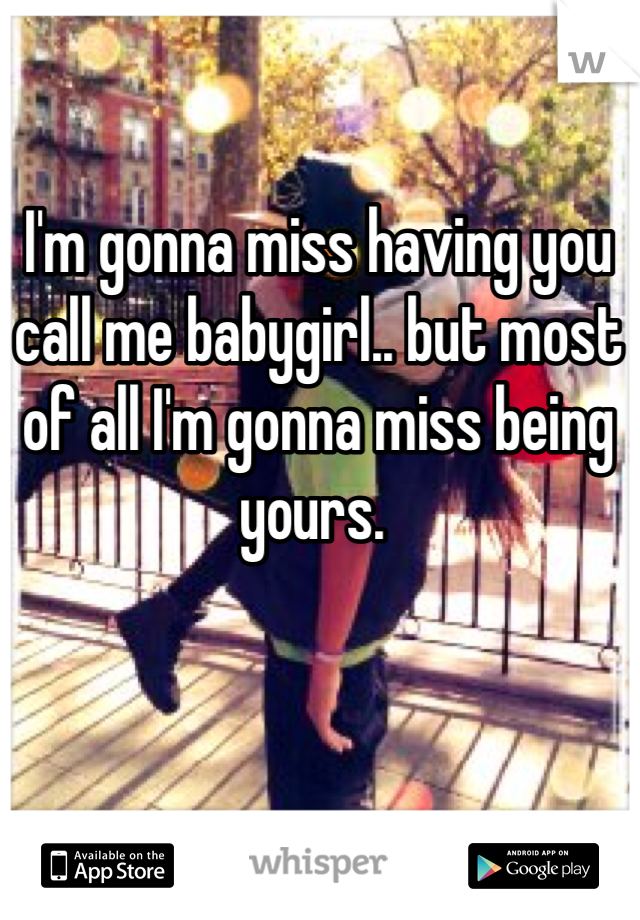 I'm gonna miss having you call me babygirl.. but most of all I'm gonna miss being yours.