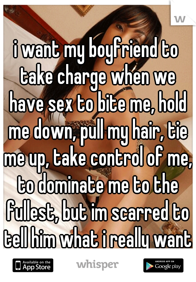 i want my boyfriend to take charge when we have sex to bite me, hold me down, pull my hair, tie me up, take control of me, to dominate me to the fullest, but im scarred to tell him what i really want?