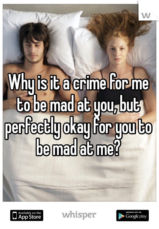 Why is it a crime for me to be mad at you, but perfectly okay for you to be mad at me?